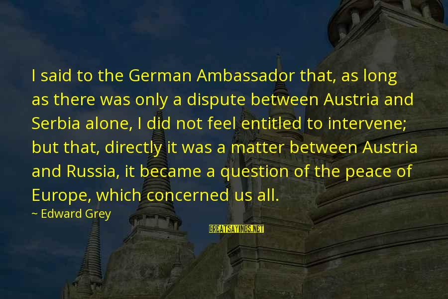 Serbia's Sayings By Edward Grey: I said to the German Ambassador that, as long as there was only a dispute