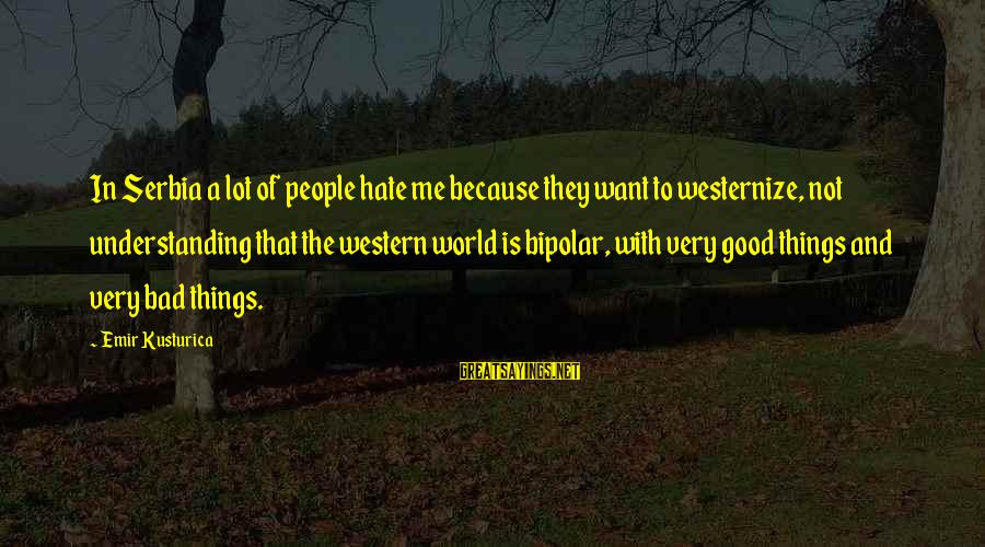 Serbia's Sayings By Emir Kusturica: In Serbia a lot of people hate me because they want to westernize, not understanding