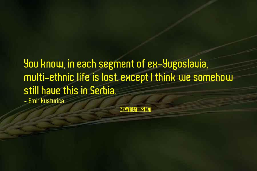 Serbia's Sayings By Emir Kusturica: You know, in each segment of ex-Yugoslavia, multi-ethnic life is lost, except I think we