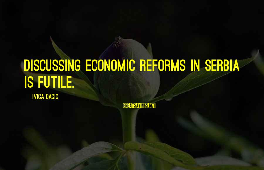 Serbia's Sayings By Ivica Dacic: Discussing economic reforms in Serbia is futile.