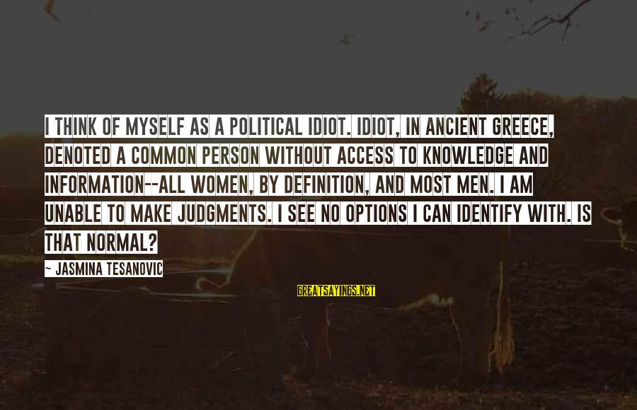 Serbia's Sayings By Jasmina Tesanovic: I think of myself as a political idiot. Idiot, in ancient Greece, denoted a common