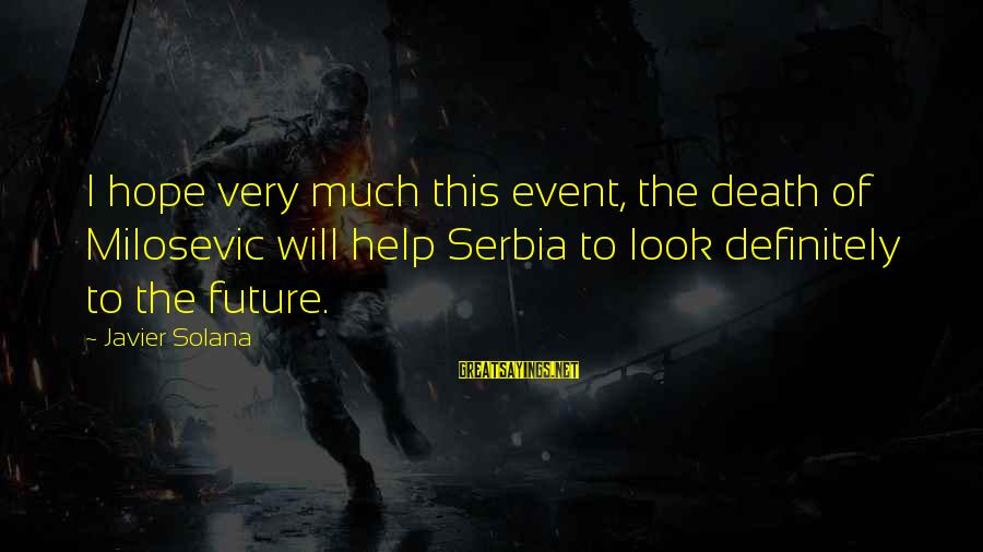 Serbia's Sayings By Javier Solana: I hope very much this event, the death of Milosevic will help Serbia to look