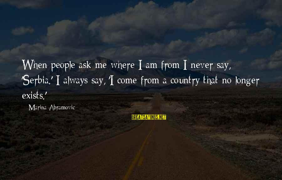Serbia's Sayings By Marina Abramovic: When people ask me where I am from I never say, 'Serbia.' I always say,