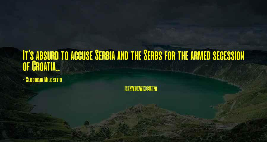 Serbia's Sayings By Slobodan Milosevic: It's absurd to accuse Serbia and the Serbs for the armed secession of Croatia,.