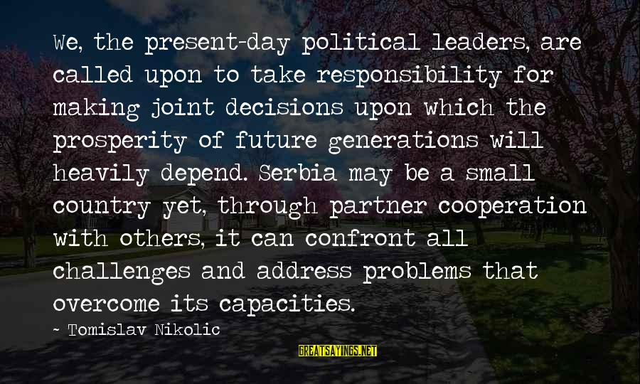 Serbia's Sayings By Tomislav Nikolic: We, the present-day political leaders, are called upon to take responsibility for making joint decisions