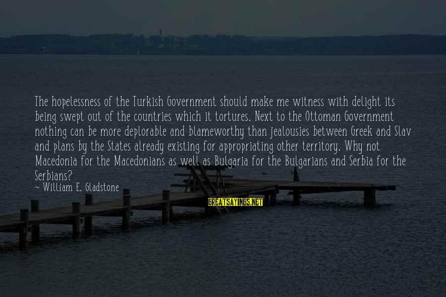 Serbia's Sayings By William E. Gladstone: The hopelessness of the Turkish Government should make me witness with delight its being swept