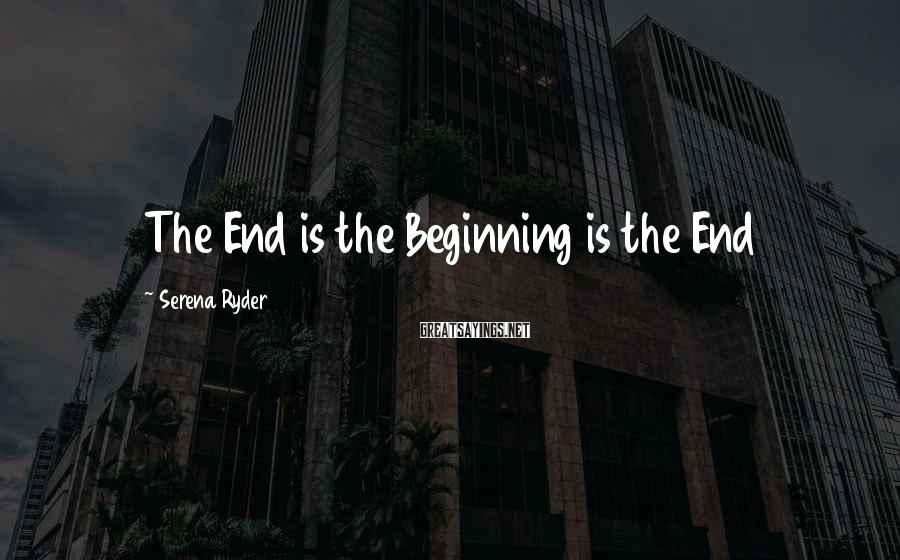 Serena Ryder Sayings: The End is the Beginning is the End