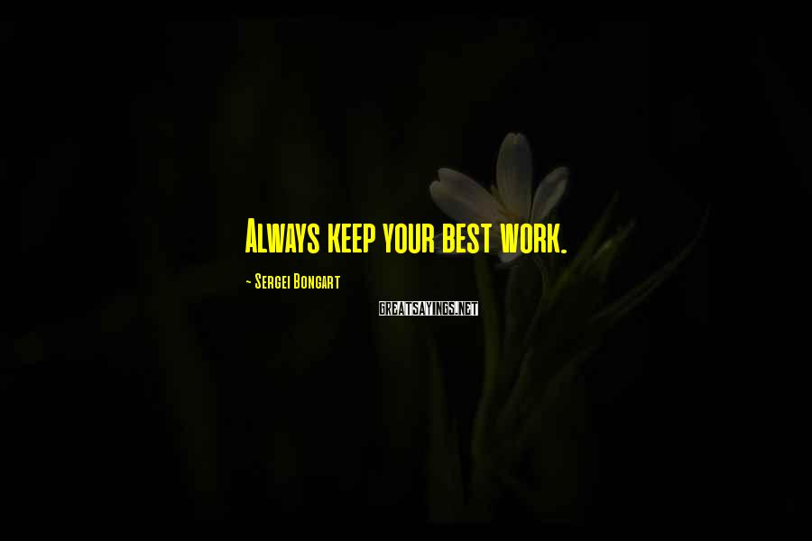 Sergei Bongart Sayings: Always keep your best work.