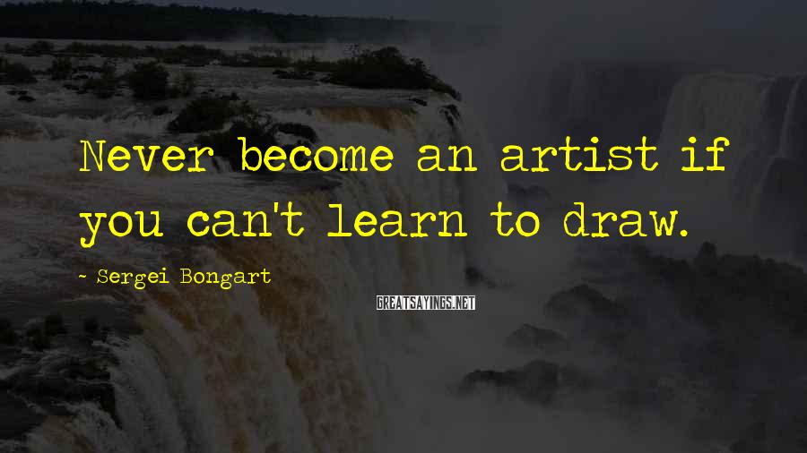 Sergei Bongart Sayings: Never become an artist if you can't learn to draw.