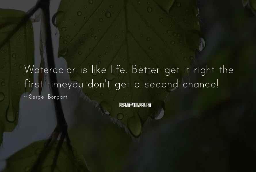 Sergei Bongart Sayings: Watercolor is like life. Better get it right the first timeyou don't get a second