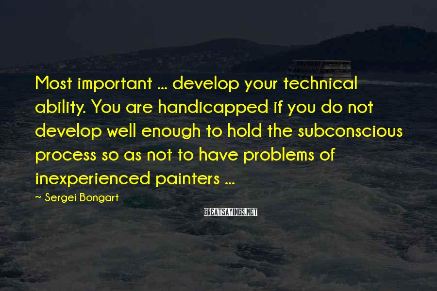 Sergei Bongart Sayings: Most important ... develop your technical ability. You are handicapped if you do not develop