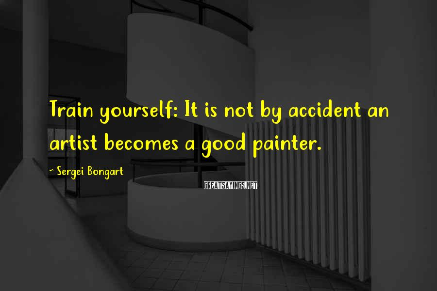 Sergei Bongart Sayings: Train yourself: It is not by accident an artist becomes a good painter.