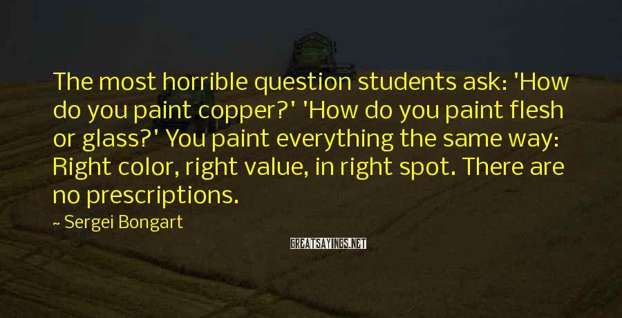 Sergei Bongart Sayings: The most horrible question students ask: 'How do you paint copper?' 'How do you paint