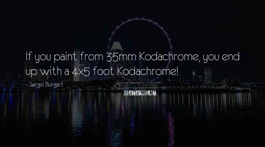Sergei Bongart Sayings: If you paint from 35mm Kodachrome, you end up with a 4x5 foot Kodachrome!