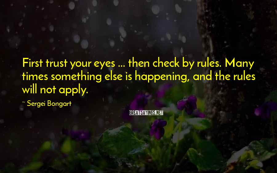 Sergei Bongart Sayings: First trust your eyes ... then check by rules. Many times something else is happening,