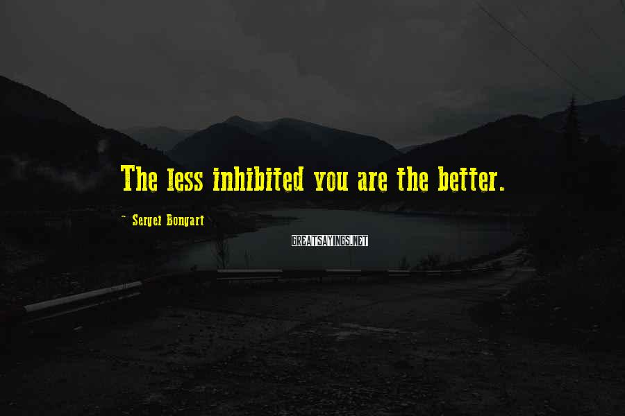 Sergei Bongart Sayings: The less inhibited you are the better.