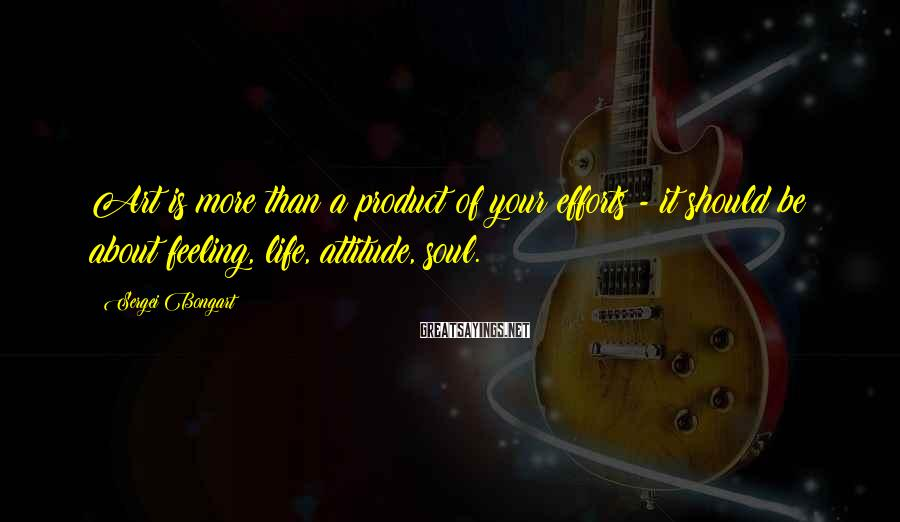 Sergei Bongart Sayings: Art is more than a product of your efforts - it should be about feeling,