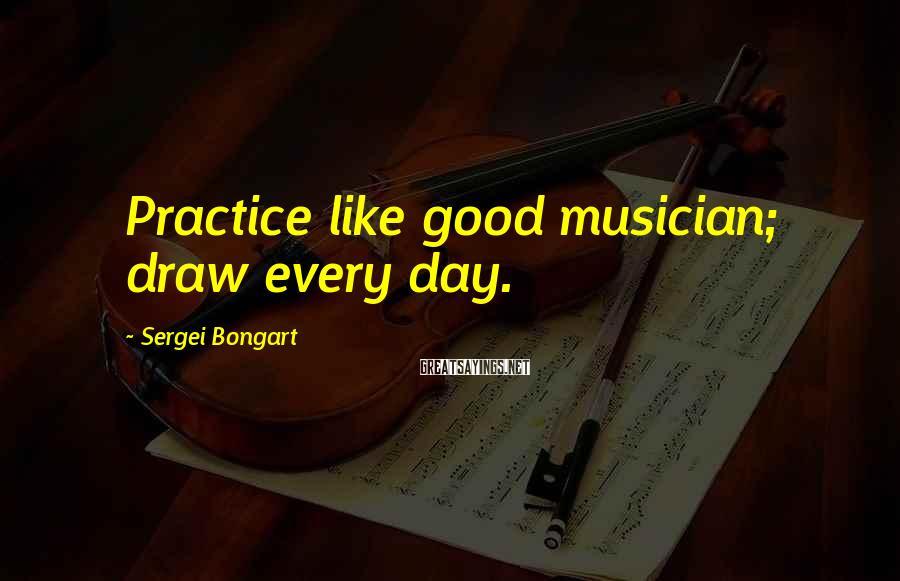 Sergei Bongart Sayings: Practice like good musician; draw every day.