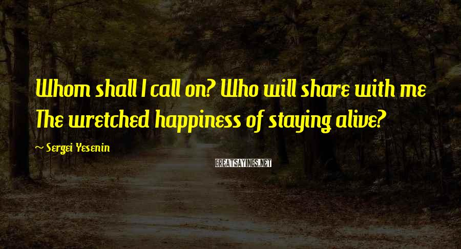 Sergei Yesenin Sayings: Whom shall I call on? Who will share with me The wretched happiness of staying