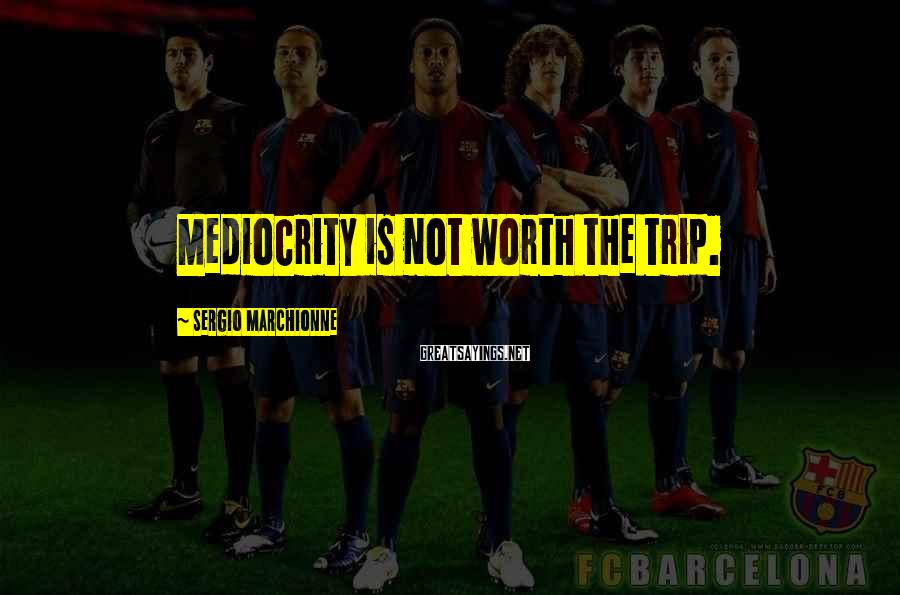 Sergio Marchionne Sayings: Mediocrity is not worth the trip.