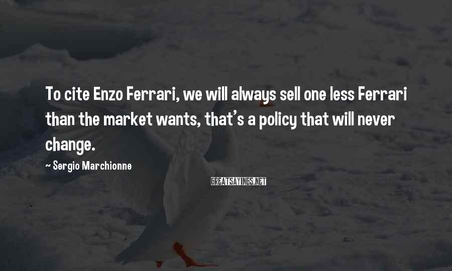 Sergio Marchionne Sayings: To cite Enzo Ferrari, we will always sell one less Ferrari than the market wants,