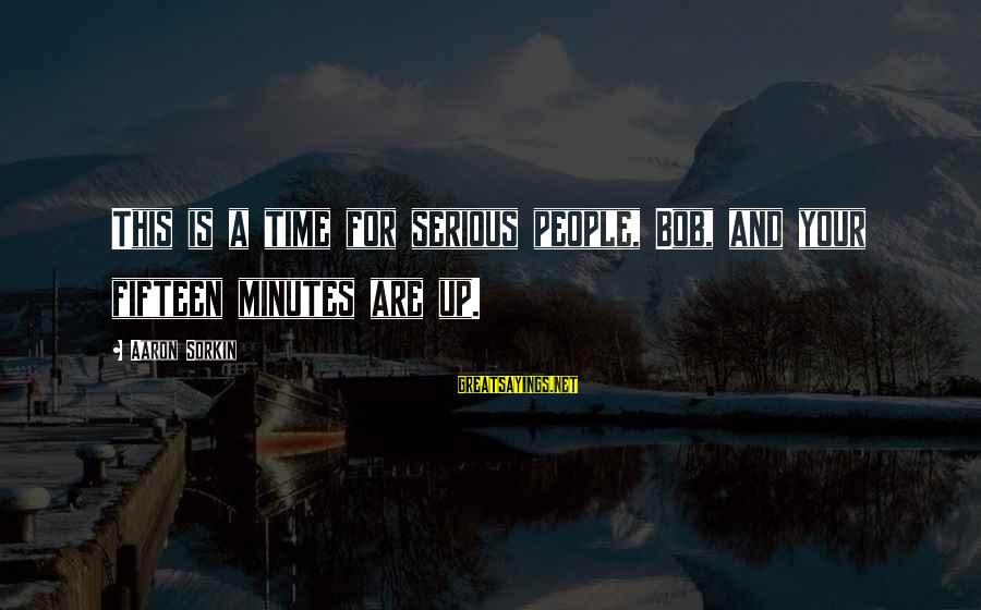 Serious People Sayings By Aaron Sorkin: This is a time for serious people, Bob, and your fifteen minutes are up.