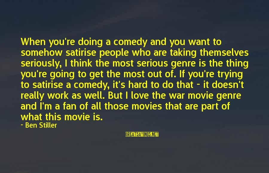 Serious People Sayings By Ben Stiller: When you're doing a comedy and you want to somehow satirise people who are taking