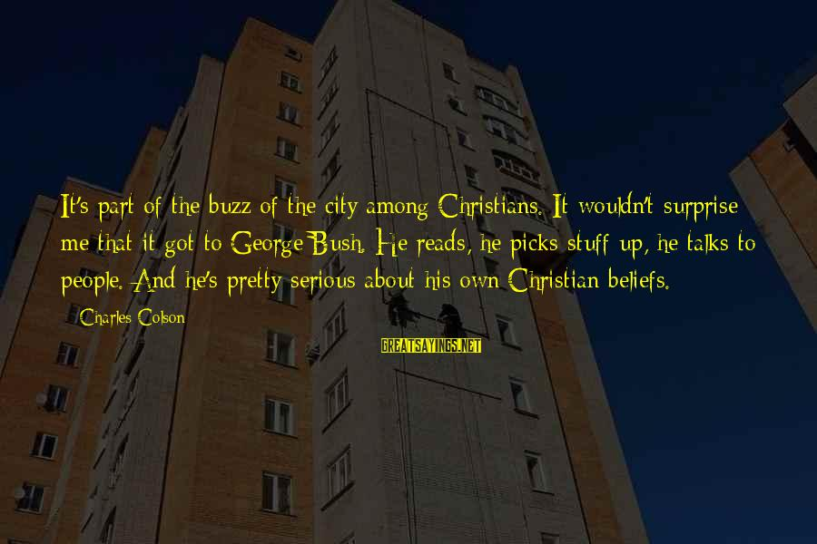 Serious People Sayings By Charles Colson: It's part of the buzz of the city among Christians. It wouldn't surprise me that