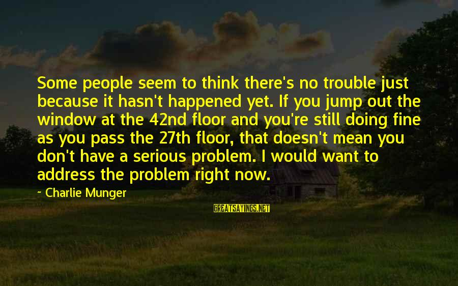 Serious People Sayings By Charlie Munger: Some people seem to think there's no trouble just because it hasn't happened yet. If