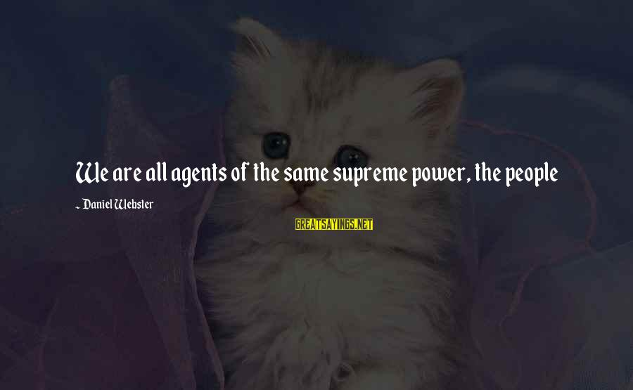 Serious People Sayings By Daniel Webster: We are all agents of the same supreme power, the people