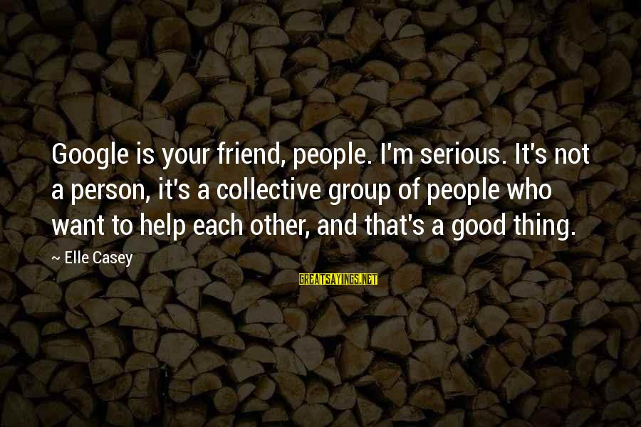 Serious People Sayings By Elle Casey: Google is your friend, people. I'm serious. It's not a person, it's a collective group