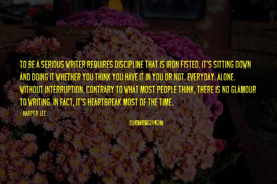 Serious People Sayings By Harper Lee: To be a serious writer requires discipline that is iron fisted. It's sitting down and