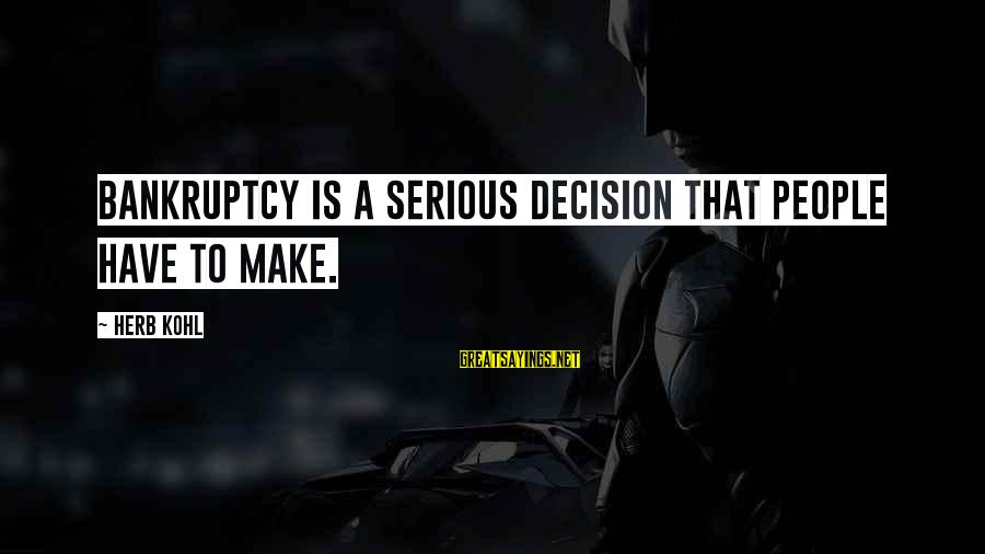 Serious People Sayings By Herb Kohl: Bankruptcy is a serious decision that people have to make.