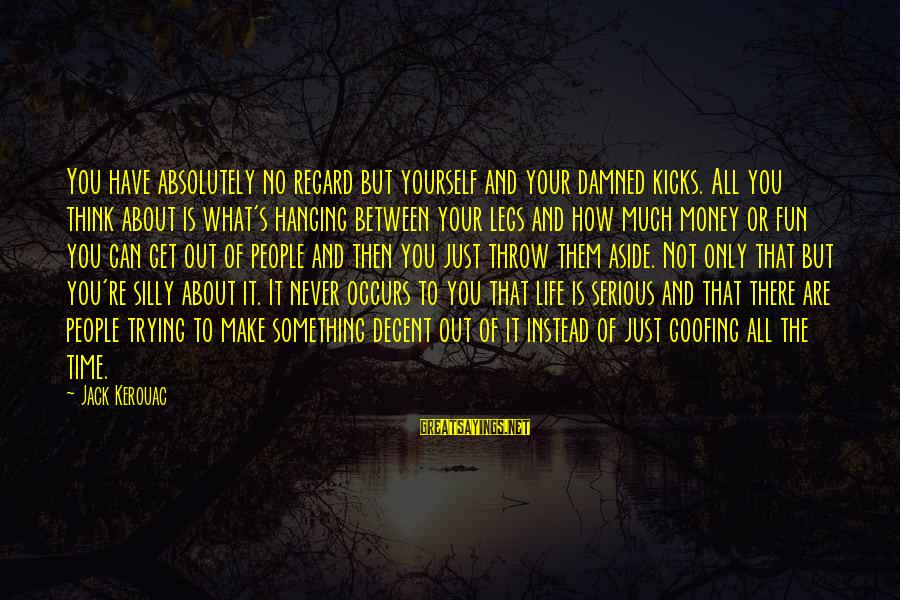 Serious People Sayings By Jack Kerouac: You have absolutely no regard but yourself and your damned kicks. All you think about