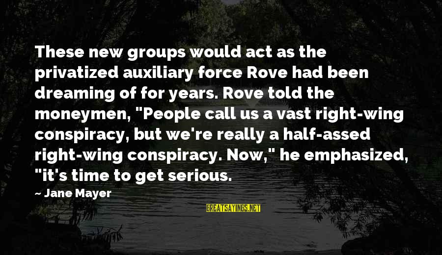 Serious People Sayings By Jane Mayer: These new groups would act as the privatized auxiliary force Rove had been dreaming of