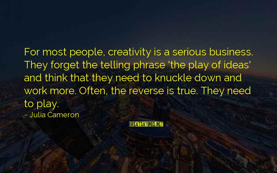 Serious People Sayings By Julia Cameron: For most people, creativity is a serious business. They forget the telling phrase 'the play