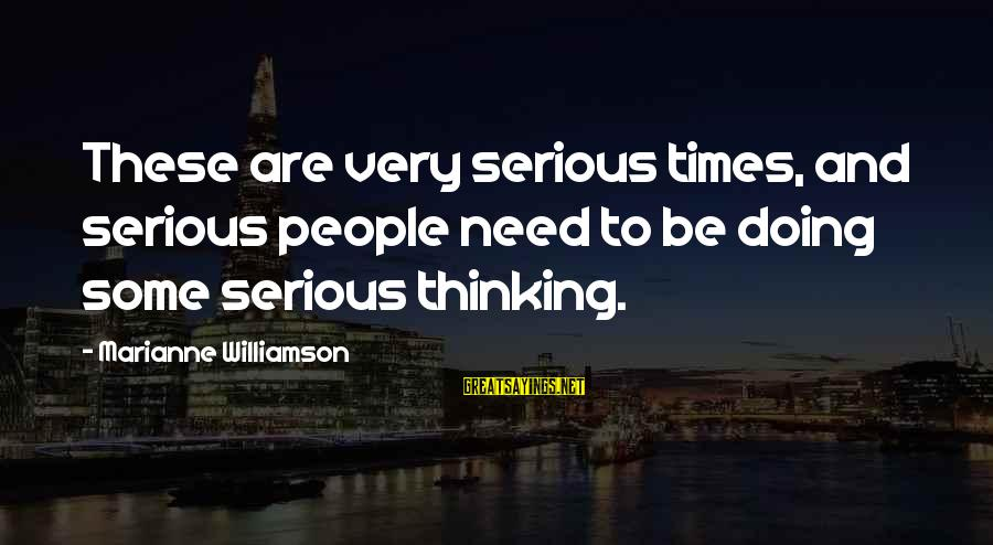 Serious People Sayings By Marianne Williamson: These are very serious times, and serious people need to be doing some serious thinking.