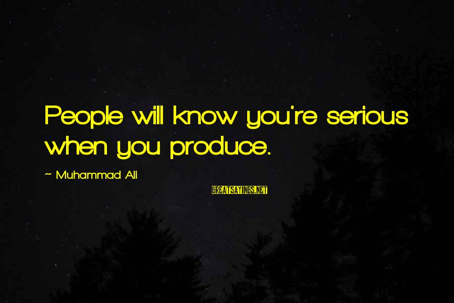 Serious People Sayings By Muhammad Ali: People will know you're serious when you produce.