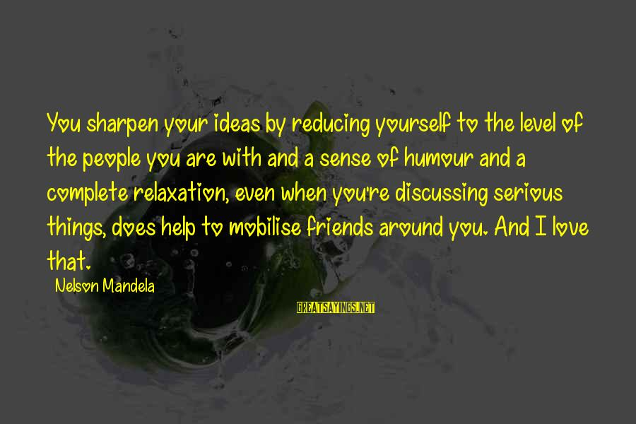 Serious People Sayings By Nelson Mandela: You sharpen your ideas by reducing yourself to the level of the people you are