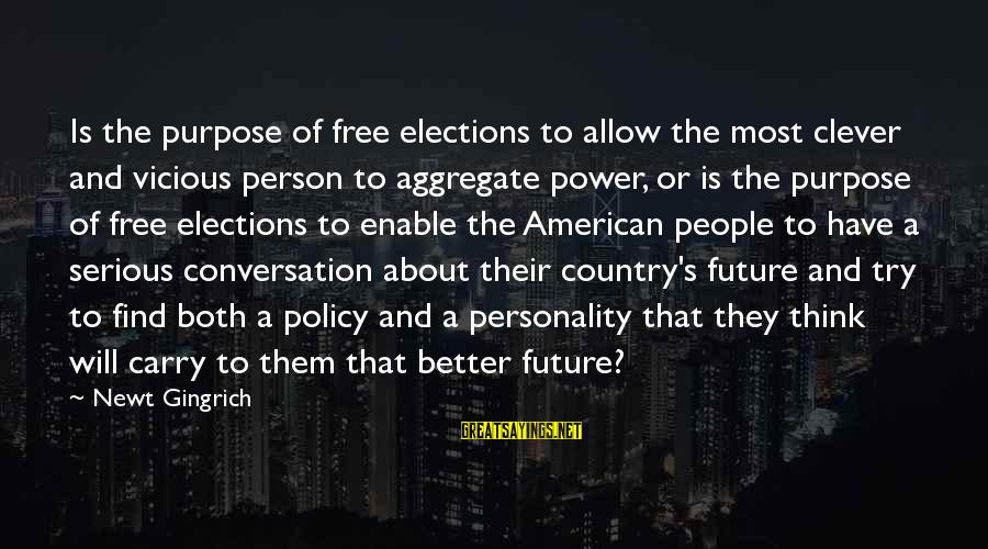 Serious People Sayings By Newt Gingrich: Is the purpose of free elections to allow the most clever and vicious person to