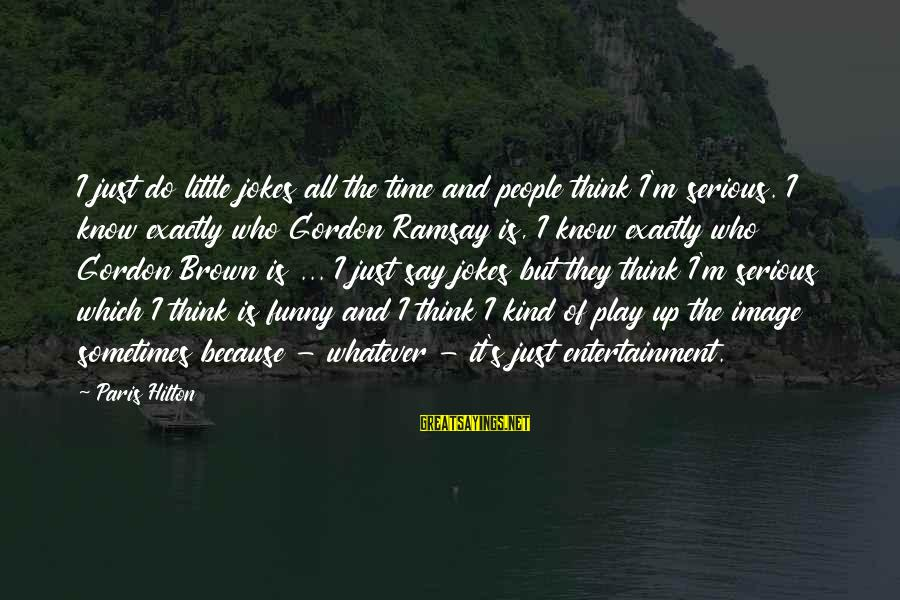 Serious People Sayings By Paris Hilton: I just do little jokes all the time and people think I'm serious. I know