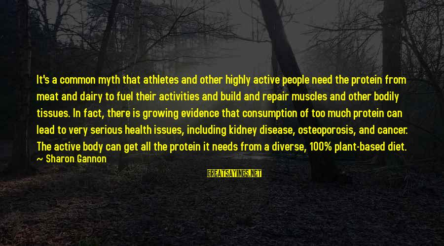 Serious People Sayings By Sharon Gannon: It's a common myth that athletes and other highly active people need the protein from