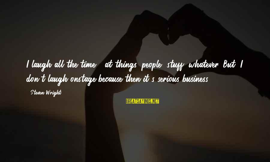 Serious People Sayings By Steven Wright: I laugh all the time - at things, people, stuff, whatever. But, I don't laugh