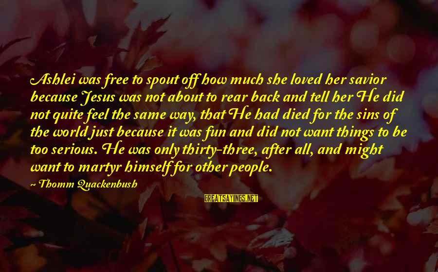Serious People Sayings By Thomm Quackenbush: Ashlei was free to spout off how much she loved her savior because Jesus was