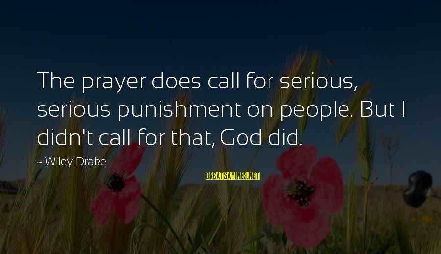 Serious People Sayings By Wiley Drake: The prayer does call for serious, serious punishment on people. But I didn't call for
