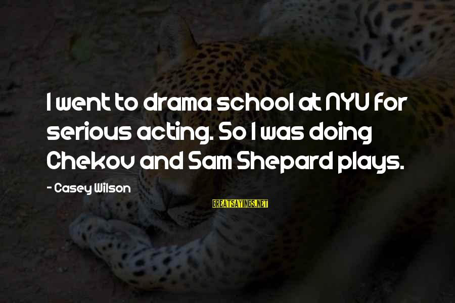 Serious Sam 2 Sayings By Casey Wilson: I went to drama school at NYU for serious acting. So I was doing Chekov