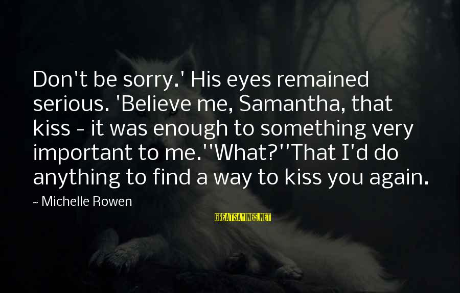 Serious Sam 2 Sayings By Michelle Rowen: Don't be sorry.' His eyes remained serious. 'Believe me, Samantha, that kiss - it was