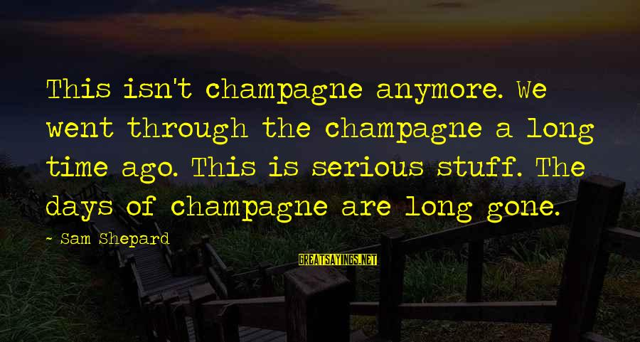 Serious Sam 2 Sayings By Sam Shepard: This isn't champagne anymore. We went through the champagne a long time ago. This is