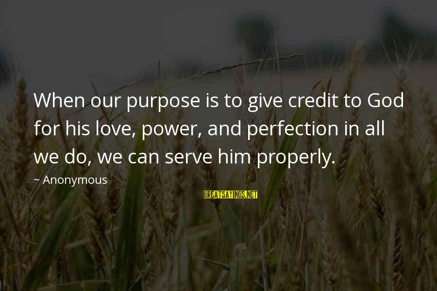 Serve Sayings By Anonymous: When our purpose is to give credit to God for his love, power, and perfection