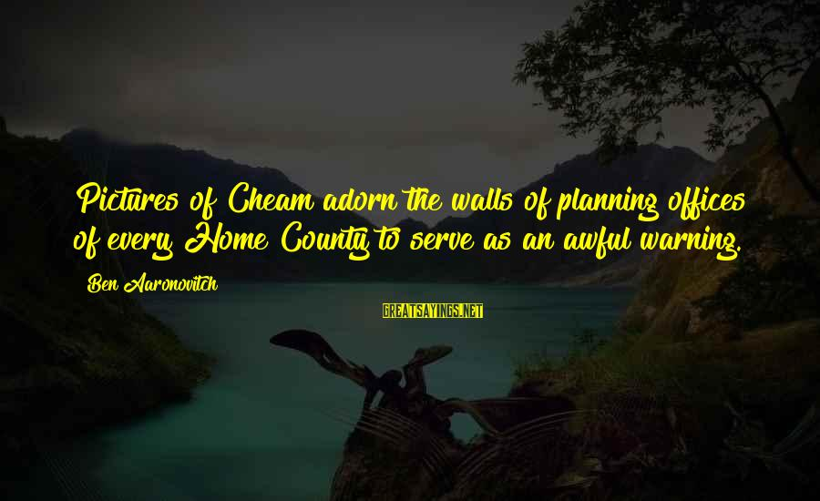 Serve Sayings By Ben Aaronovitch: Pictures of Cheam adorn the walls of planning offices of every Home County to serve